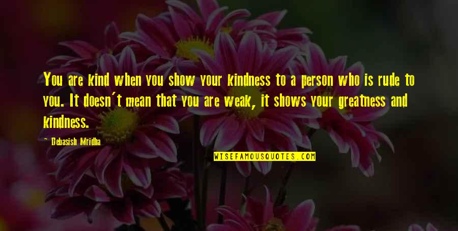 Mean Quotes And Quotes By Debasish Mridha: You are kind when you show your kindness