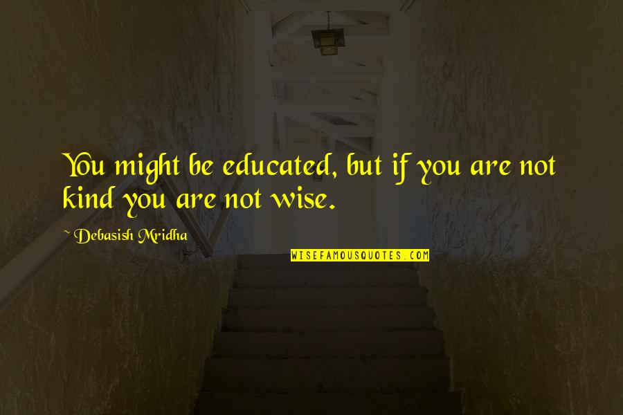 Mean Quotes And Quotes By Debasish Mridha: You might be educated, but if you are