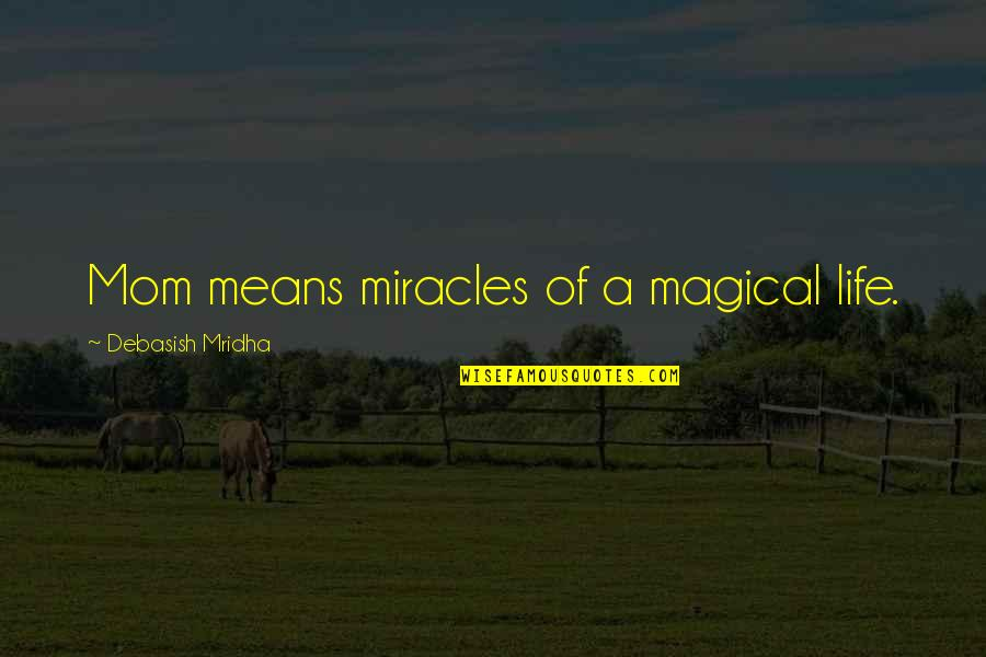 Mean Quotes And Quotes By Debasish Mridha: Mom means miracles of a magical life.
