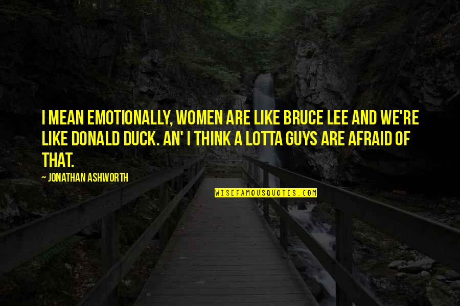 Mean Quotes And Quotes By Jonathan Ashworth: I mean emotionally, women are like Bruce Lee