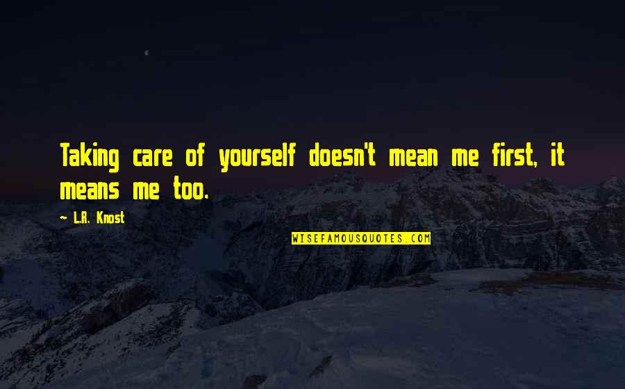 Mean Quotes And Quotes By L.R. Knost: Taking care of yourself doesn't mean me first,