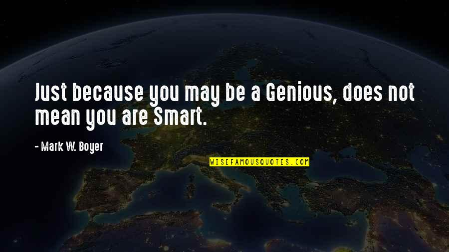 Mean Quotes And Quotes By Mark W. Boyer: Just because you may be a Genious, does