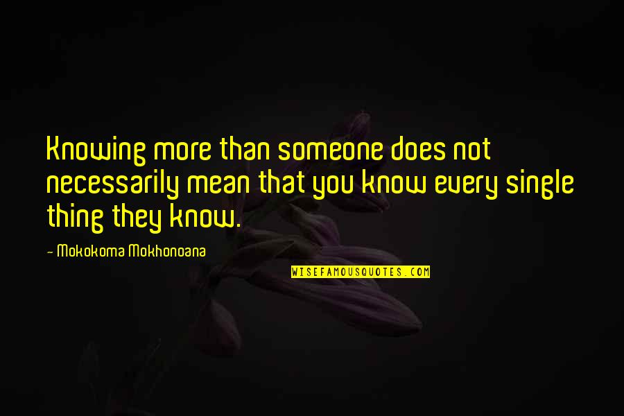 Mean Quotes And Quotes By Mokokoma Mokhonoana: Knowing more than someone does not necessarily mean