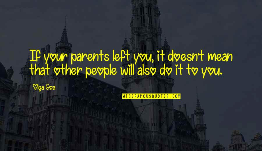 Mean Quotes And Quotes By Olga Goa: If your parents left you, it doesn't mean