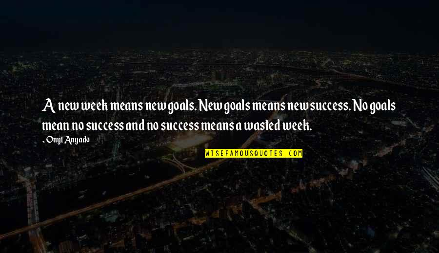 Mean Quotes And Quotes By Onyi Anyado: A new week means new goals. New goals