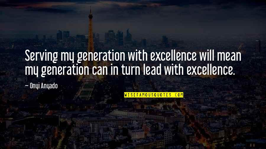 Mean Quotes And Quotes By Onyi Anyado: Serving my generation with excellence will mean my