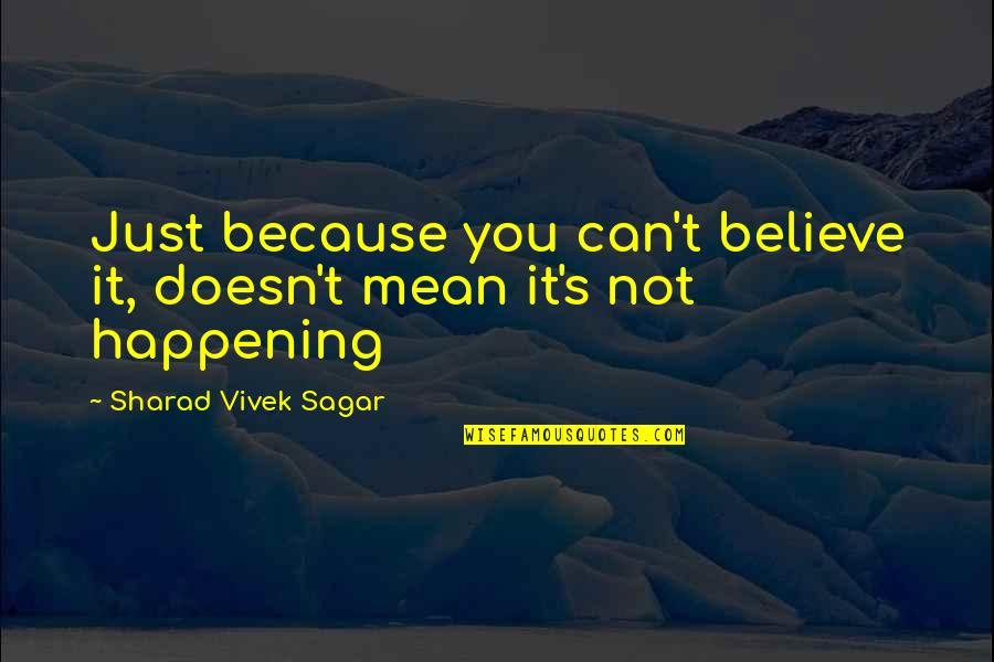 Mean Quotes And Quotes By Sharad Vivek Sagar: Just because you can't believe it, doesn't mean