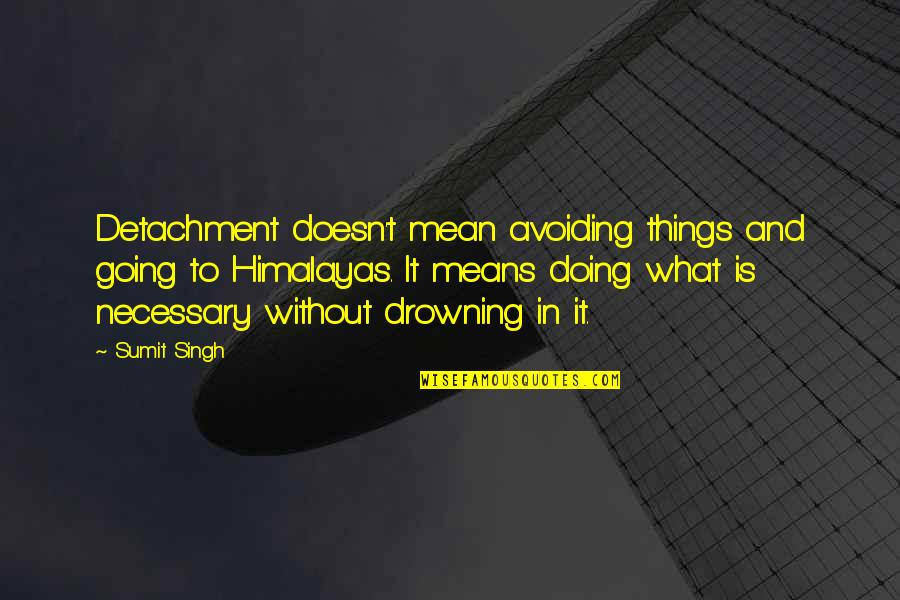 Mean Quotes And Quotes By Sumit Singh: Detachment doesn't mean avoiding things and going to