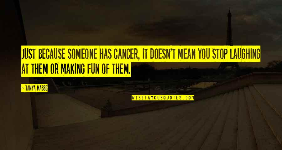 Mean Quotes And Quotes By Tanya Masse: Just because someone has cancer, it doesn't mean