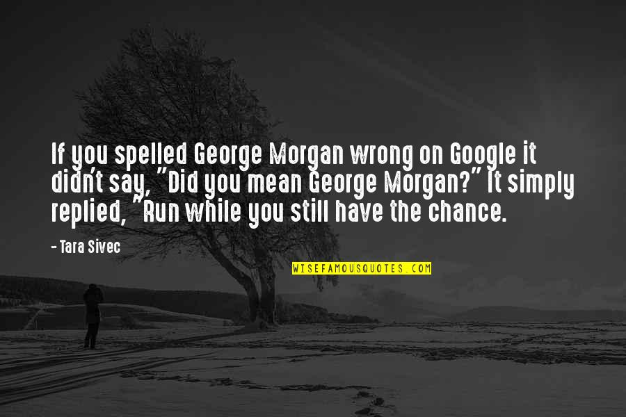 Mean Quotes And Quotes By Tara Sivec: If you spelled George Morgan wrong on Google