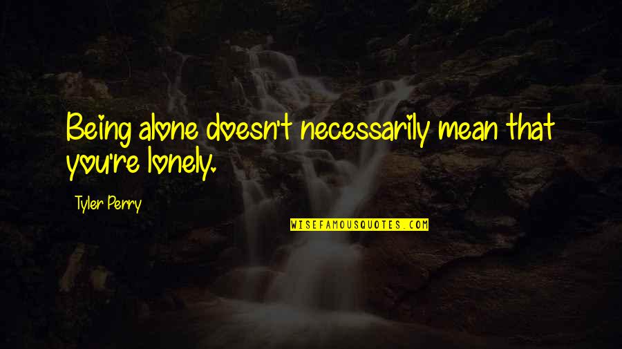 Mean Quotes And Quotes By Tyler Perry: Being alone doesn't necessarily mean that you're lonely.