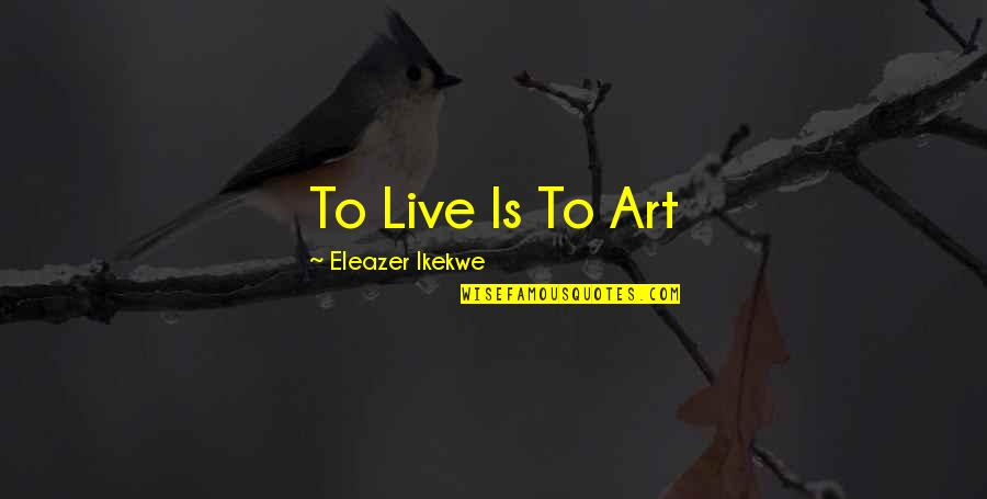 Meanest Bible Quotes By Eleazer Ikekwe: To Live Is To Art