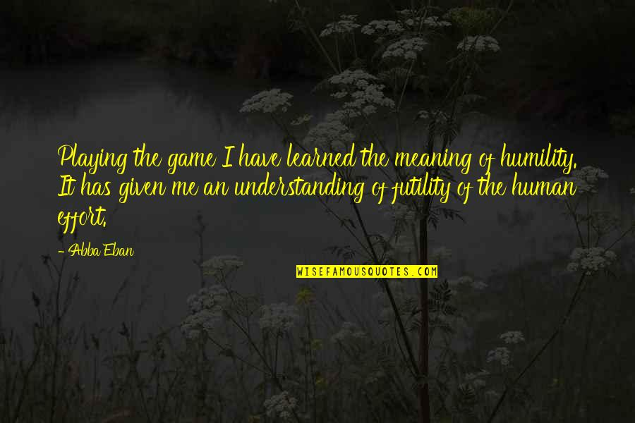 Meaning Of Human Life Quotes By Abba Eban: Playing the game I have learned the meaning