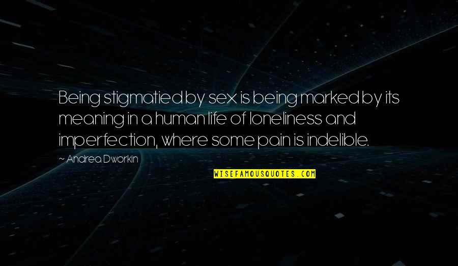 Meaning Of Human Life Quotes By Andrea Dworkin: Being stigmatied by sex is being marked by