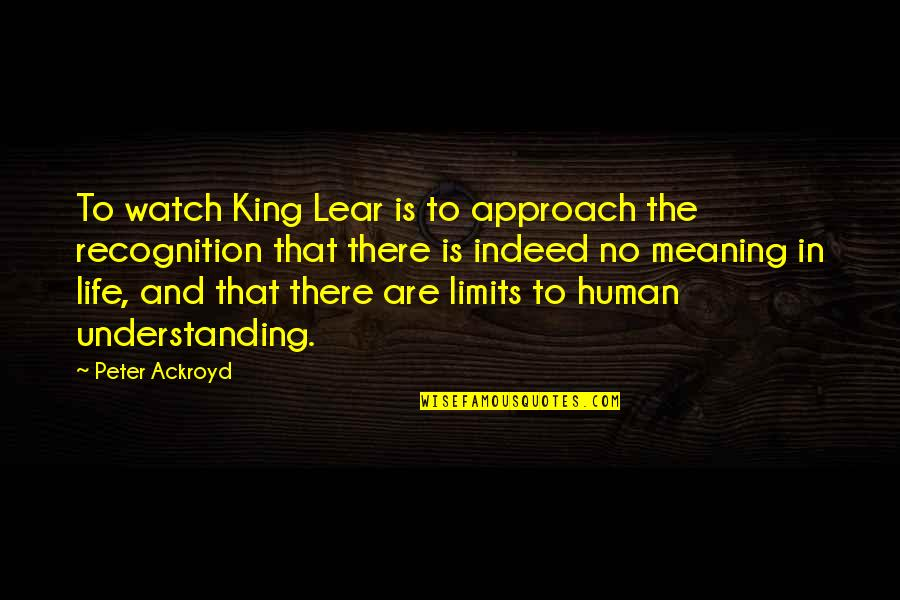Meaning Of Human Life Quotes By Peter Ackroyd: To watch King Lear is to approach the
