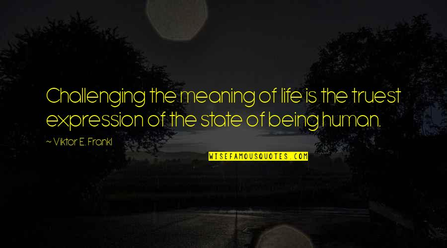 Meaning Of Human Life Quotes By Viktor E. Frankl: Challenging the meaning of life is the truest