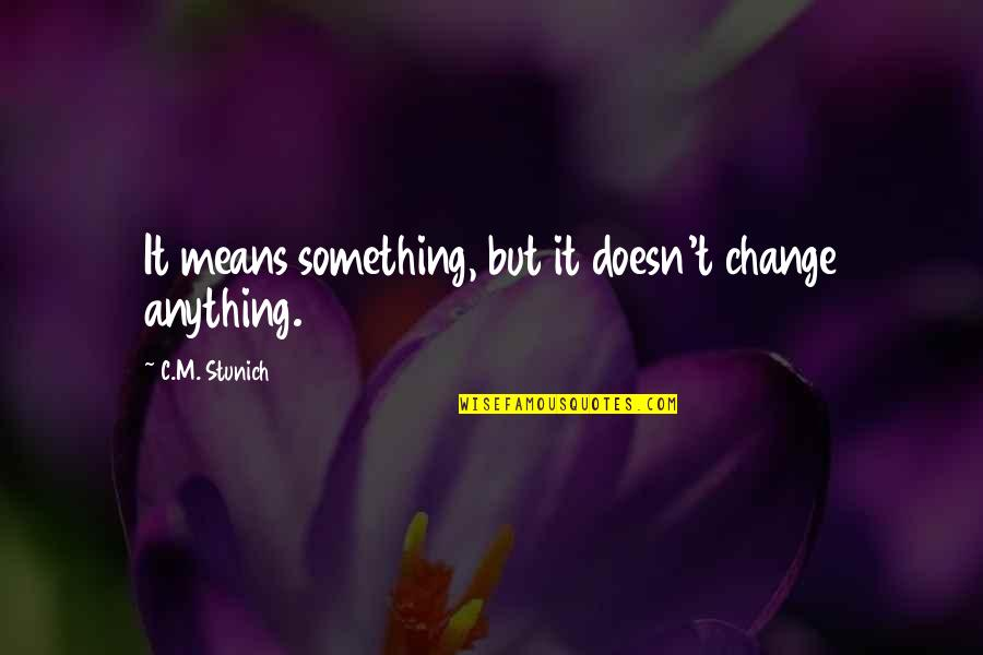 Meaning Something Quotes By C.M. Stunich: It means something, but it doesn't change anything.