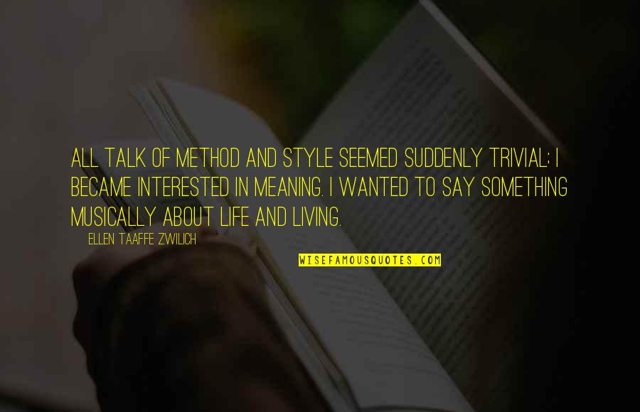 Meaning Something Quotes By Ellen Taaffe Zwilich: All talk of method and style seemed suddenly