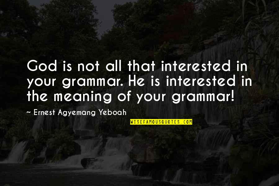 Meaning Something Quotes By Ernest Agyemang Yeboah: God is not all that interested in your