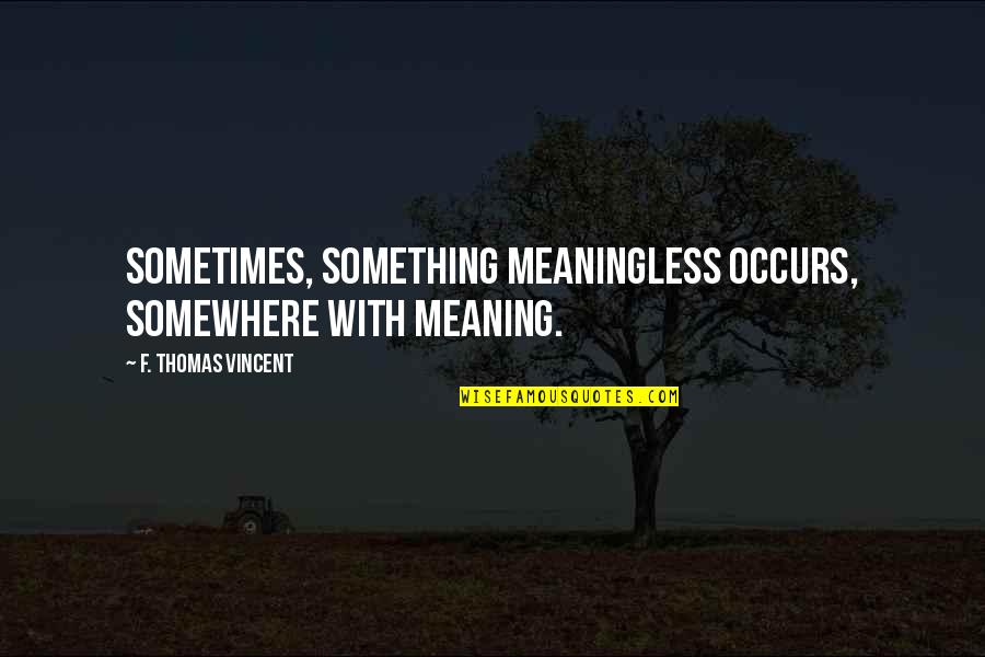 Meaning Something Quotes By F. Thomas Vincent: Sometimes, something meaningless occurs, somewhere with meaning.
