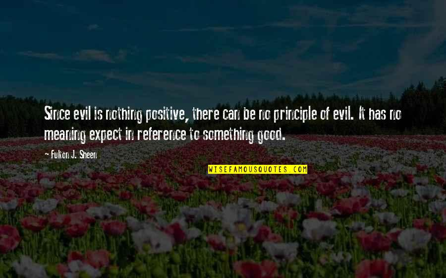 Meaning Something Quotes By Fulton J. Sheen: Since evil is nothing positive, there can be
