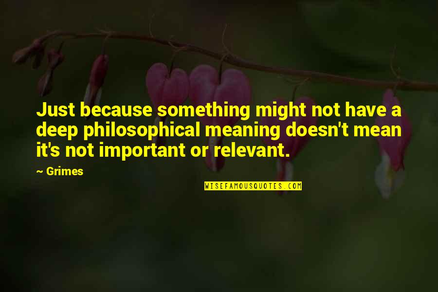 Meaning Something Quotes By Grimes: Just because something might not have a deep