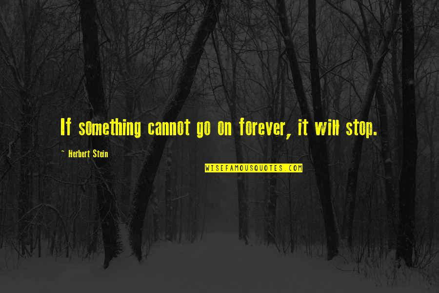 Meaning Something Quotes By Herbert Stein: If something cannot go on forever, it will