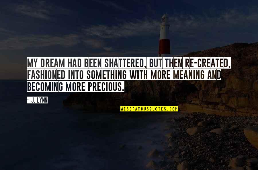 Meaning Something Quotes By J. Lynn: My dream had been shattered, but then re-created,