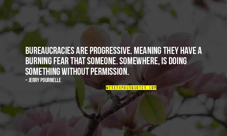 Meaning Something Quotes By Jerry Pournelle: Bureaucracies are progressive. meaning they have a burning