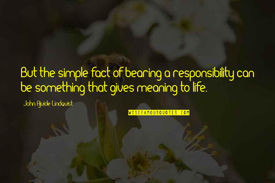 Meaning Something Quotes By John Ajvide Lindqvist: But the simple fact of bearing a responsibility