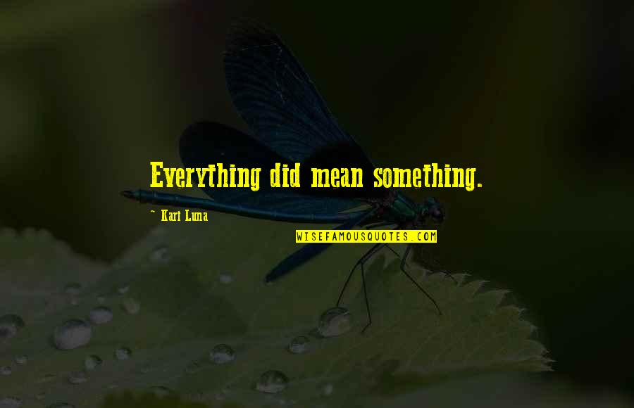 Meaning Something Quotes By Kari Luna: Everything did mean something.
