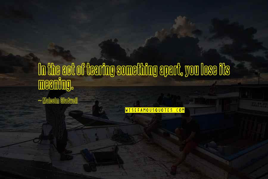 Meaning Something Quotes By Malcolm Gladwell: In the act of tearing something apart, you