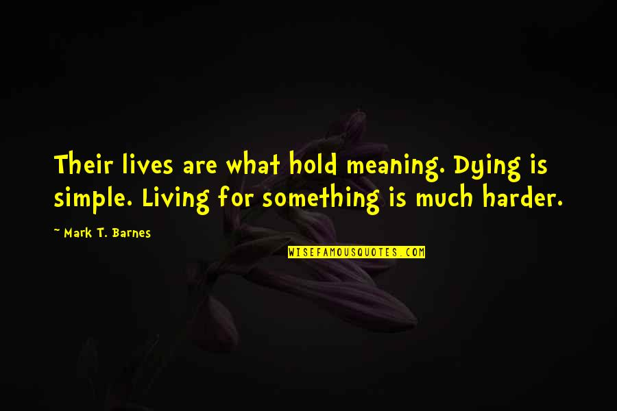 Meaning Something Quotes By Mark T. Barnes: Their lives are what hold meaning. Dying is