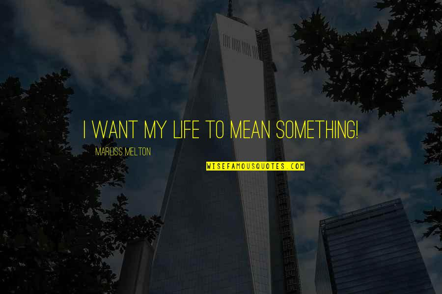 Meaning Something Quotes By Marliss Melton: I want my life to mean something!