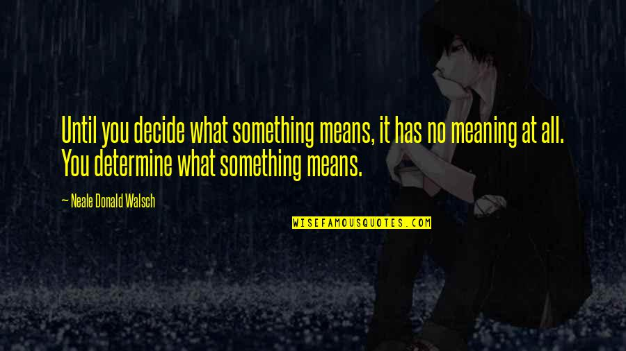 Meaning Something Quotes By Neale Donald Walsch: Until you decide what something means, it has