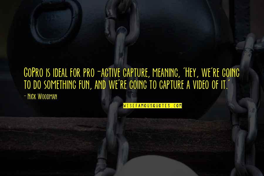 Meaning Something Quotes By Nick Woodman: GoPro is ideal for pro-active capture, meaning, 'Hey,