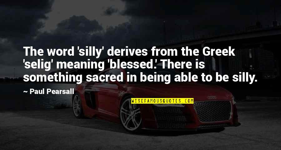 Meaning Something Quotes By Paul Pearsall: The word 'silly' derives from the Greek 'selig'