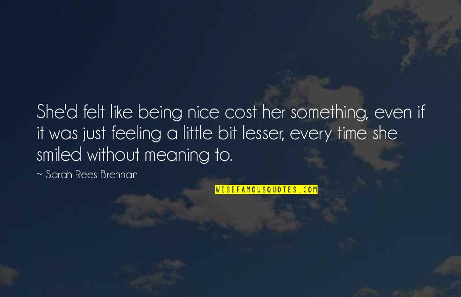 Meaning Something Quotes By Sarah Rees Brennan: She'd felt like being nice cost her something,