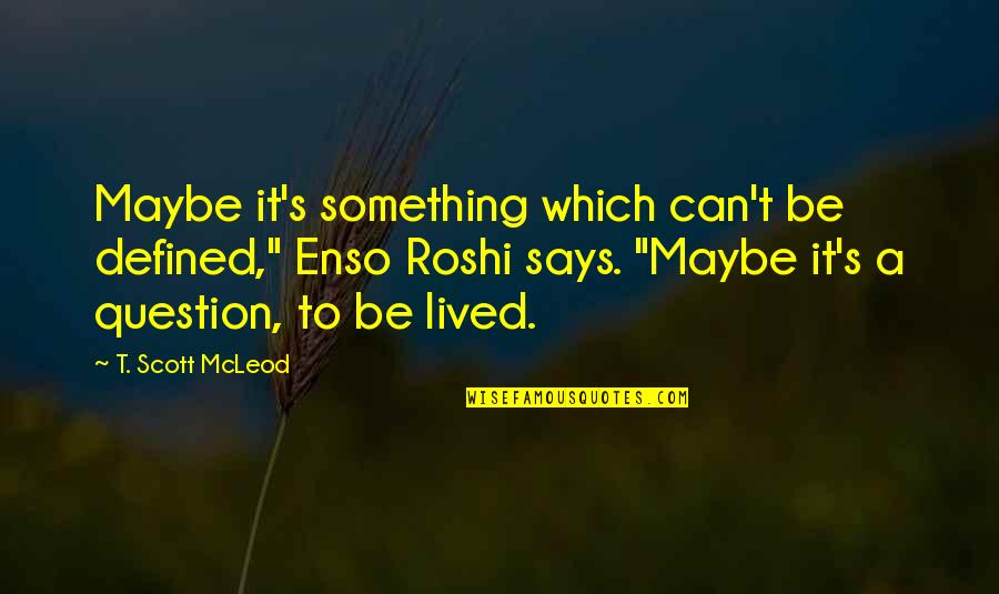 "Meaning Something Quotes By T. Scott McLeod: Maybe it's something which can't be defined,"" Enso"