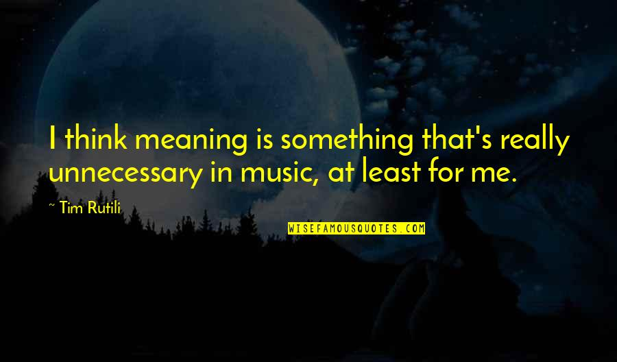 Meaning Something Quotes By Tim Rutili: I think meaning is something that's really unnecessary