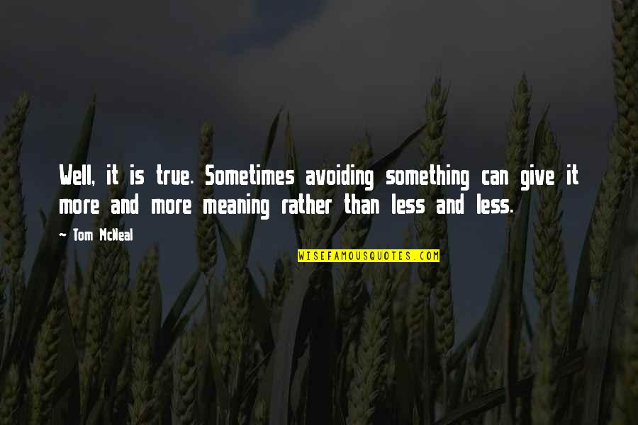 Meaning Something Quotes By Tom McNeal: Well, it is true. Sometimes avoiding something can