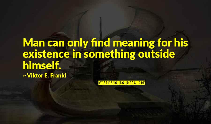 Meaning Something Quotes By Viktor E. Frankl: Man can only find meaning for his existence