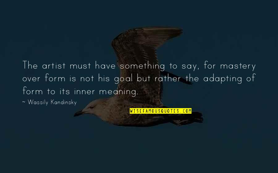 Meaning Something Quotes By Wassily Kandinsky: The artist must have something to say, for