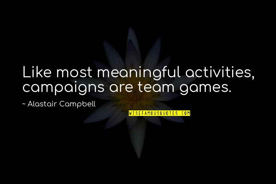 Meaningful Quotes By Alastair Campbell: Like most meaningful activities, campaigns are team games.