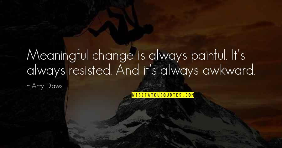 Meaningful Quotes By Amy Daws: Meaningful change is always painful. It's always resisted.