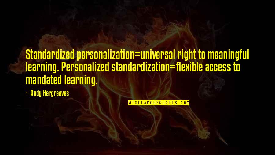 Meaningful Quotes By Andy Hargreaves: Standardized personalization=universal right to meaningful learning. Personalized standardization=flexible