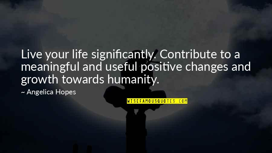 Meaningful Quotes By Angelica Hopes: Live your life significantly. Contribute to a meaningful