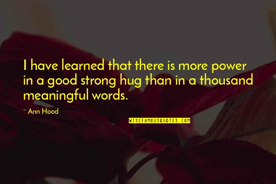 Meaningful Quotes By Ann Hood: I have learned that there is more power