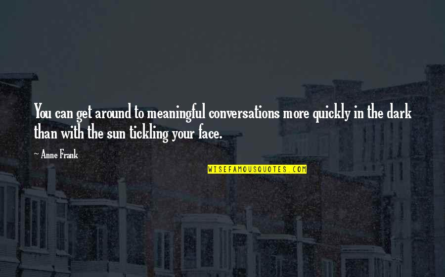 Meaningful Quotes By Anne Frank: You can get around to meaningful conversations more