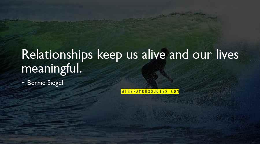 Meaningful Quotes By Bernie Siegel: Relationships keep us alive and our lives meaningful.